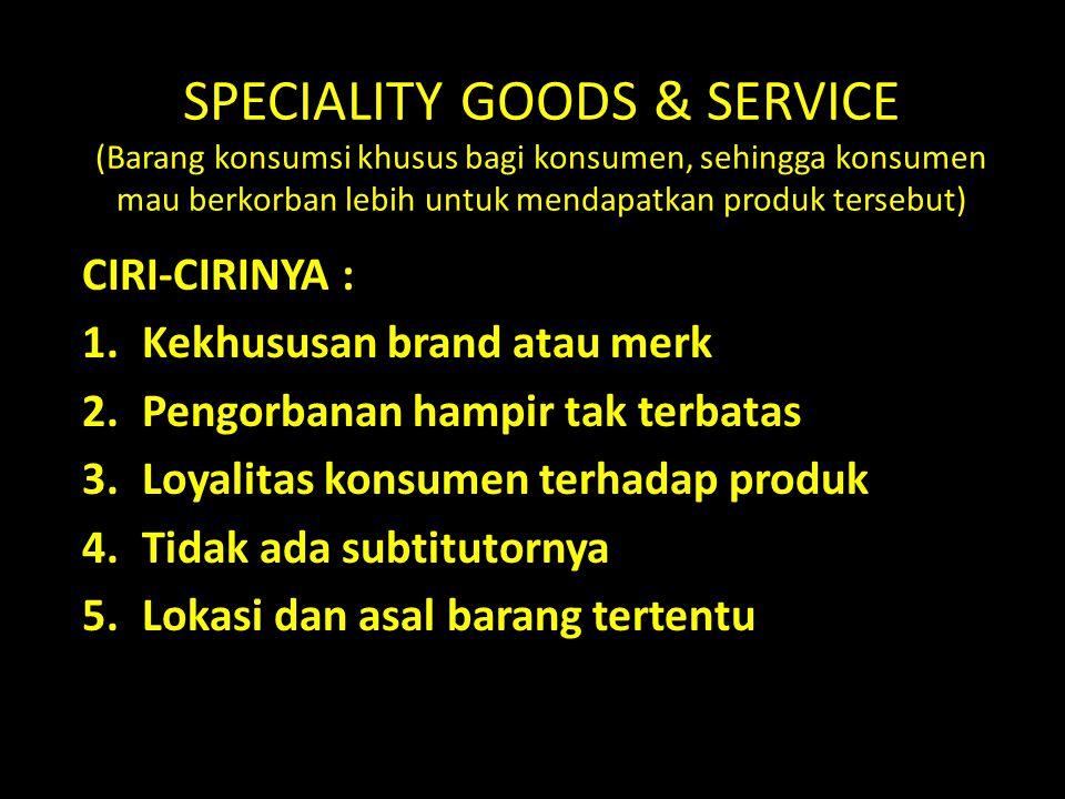 SPECIALITY GOODS & SERVICE (Barang konsumsi khusus bagi konsumen, sehingga konsumen mau berkorban lebih untuk mendapatkan produk tersebut)
