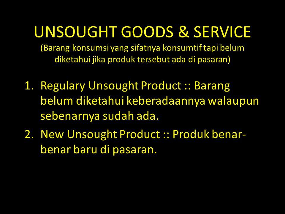 UNSOUGHT GOODS & SERVICE (Barang konsumsi yang sifatnya konsumtif tapi belum diketahui jika produk tersebut ada di pasaran)