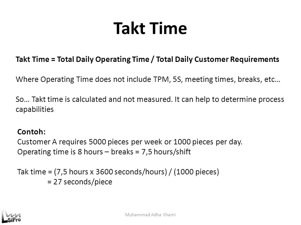 Takt Time Takt Time = Total Daily Operating Time / Total Daily Customer Requirements.