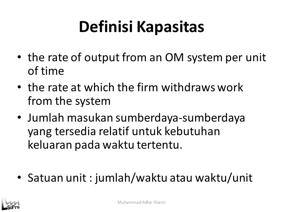 Definisi Kapasitas the rate of output from an OM system per unit of time. the rate at which the firm withdraws work from the system.