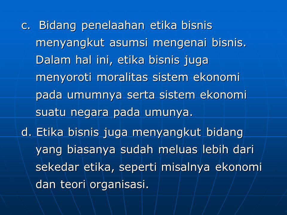 c. Bidang penelaahan etika bisnis menyangkut asumsi mengenai bisnis