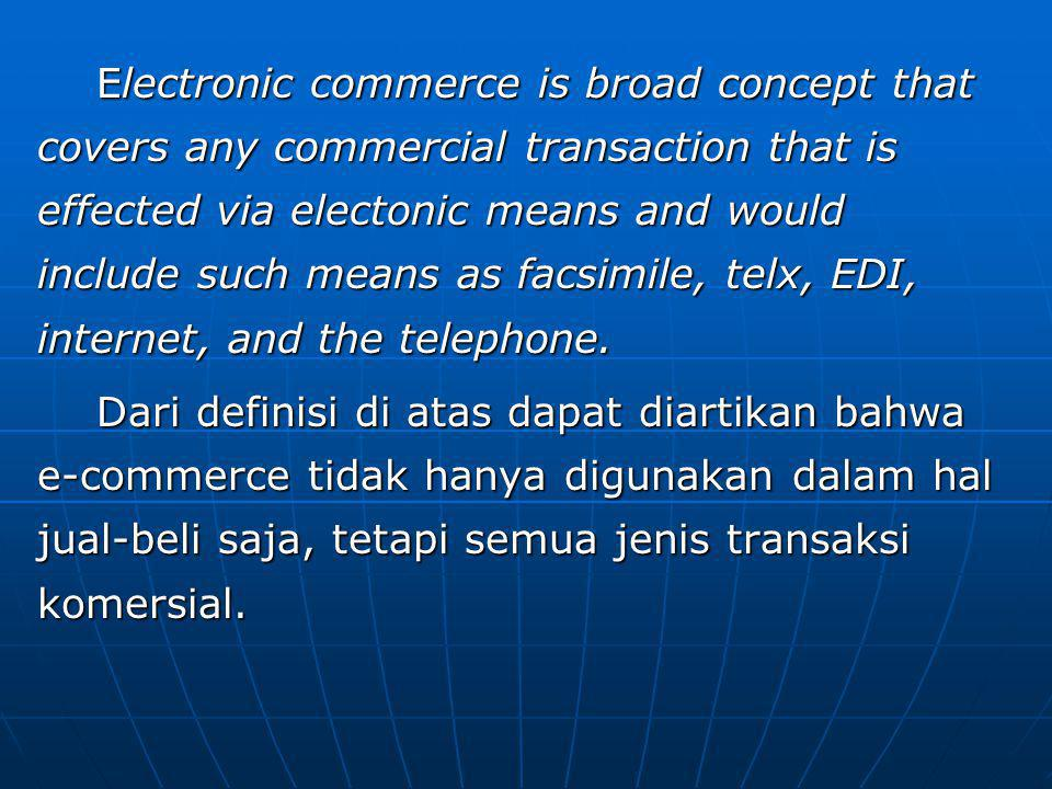 Electronic commerce is broad concept that covers any commercial transaction that is effected via electonic means and would include such means as facsimile, telx, EDI, internet, and the telephone.