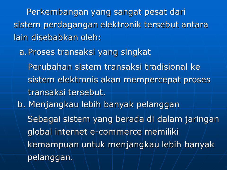 Perkembangan yang sangat pesat dari sistem perdagangan elektronik tersebut antara lain disebabkan oleh: