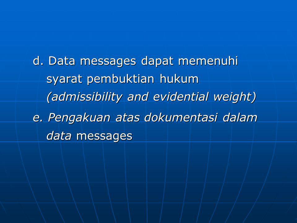 d. Data messages dapat memenuhi syarat pembuktian hukum (admissibility and evidential weight)