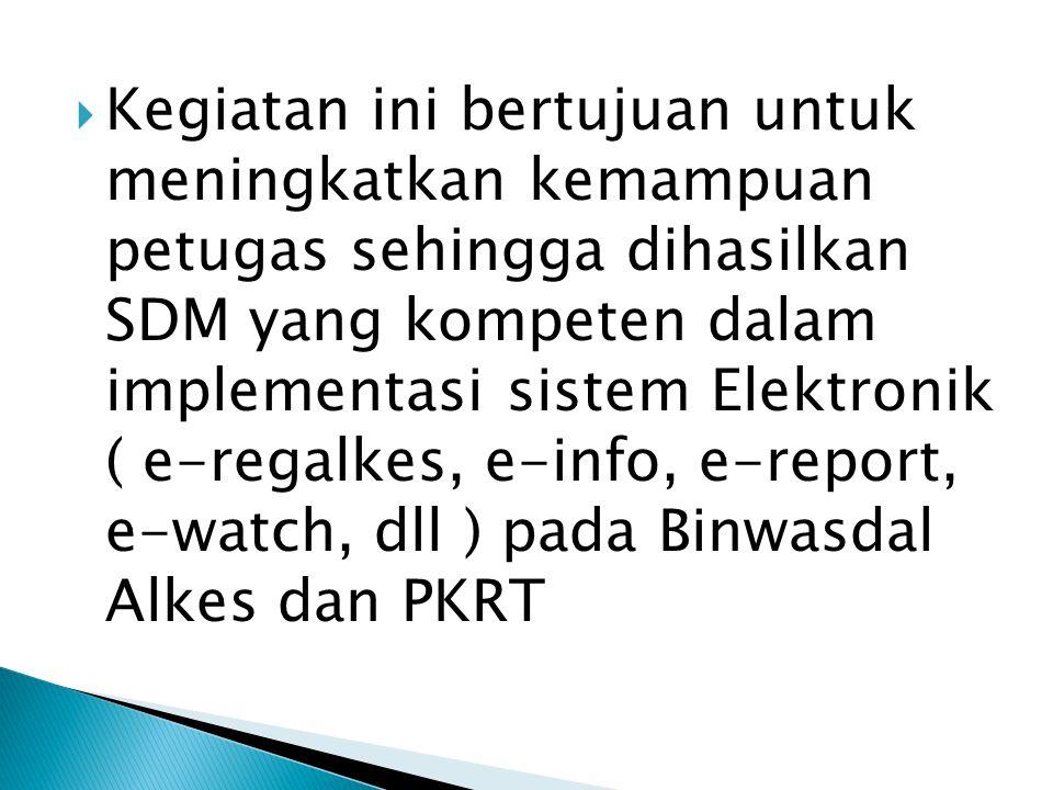 Kegiatan ini bertujuan untuk meningkatkan kemampuan petugas sehingga dihasilkan SDM yang kompeten dalam implementasi sistem Elektronik ( e-regalkes, e-info, e-report, e-watch, dll ) pada Binwasdal Alkes dan PKRT
