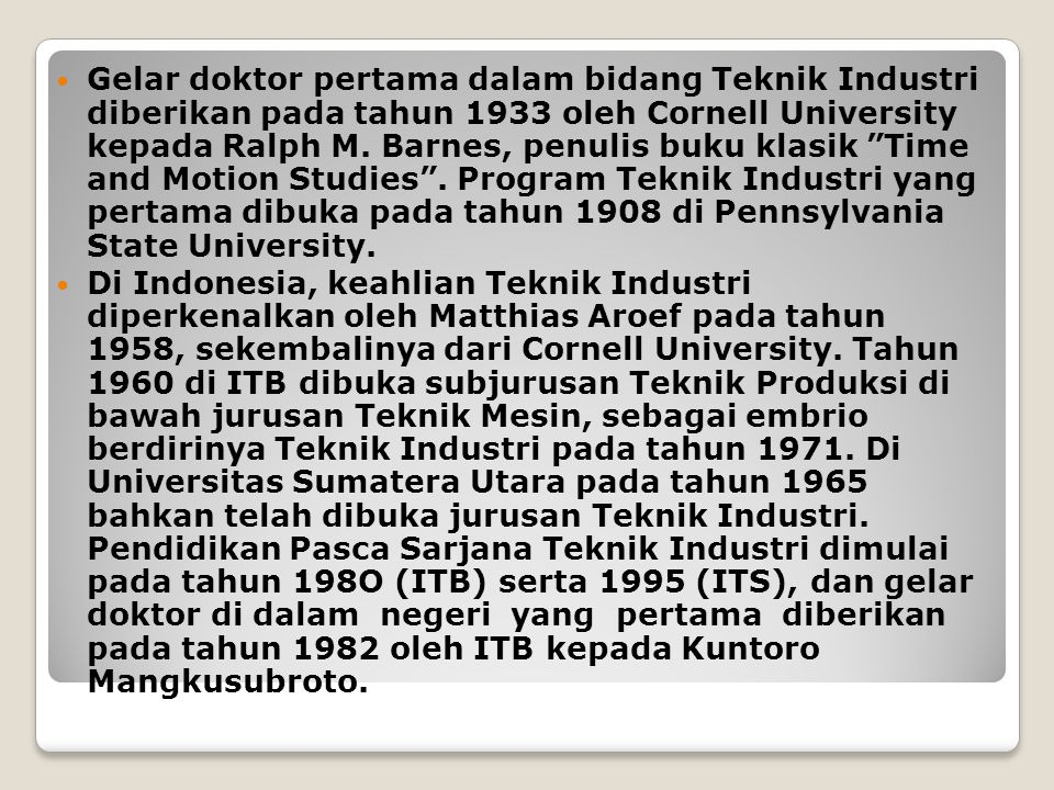 Gelar doktor pertama dalam bidang Teknik Industri diberikan pada tahun 1933 oleh Cornell University kepada Ralph M. Barnes, penulis buku klasik Time and Motion Studies . Program Teknik Industri yang pertama dibuka pada tahun 1908 di Pennsylvania State University.