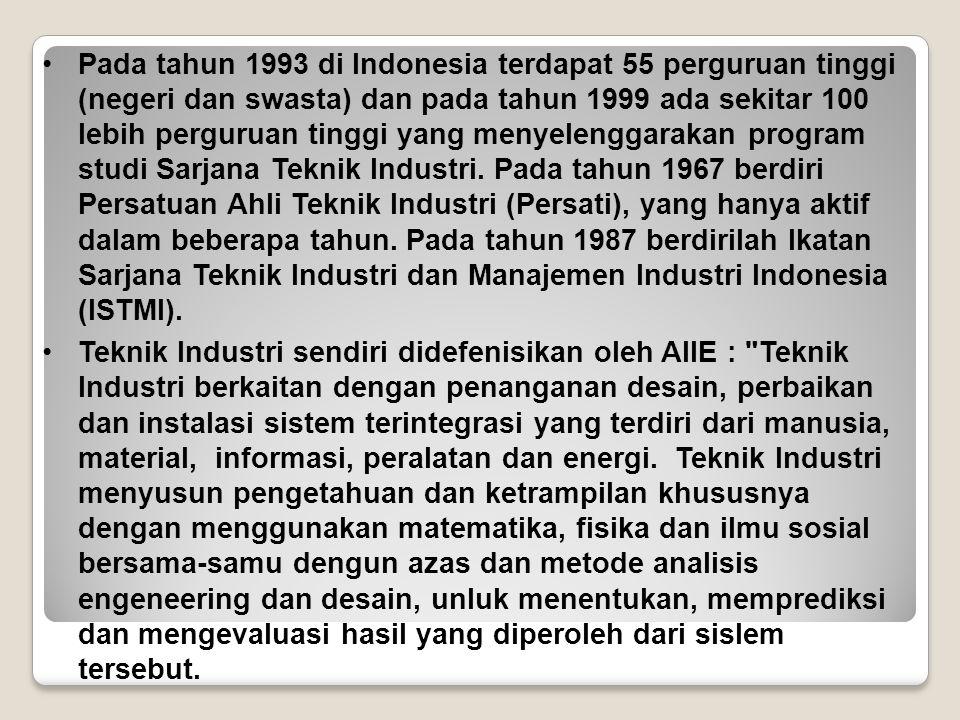 Pada tahun 1993 di Indonesia terdapat 55 perguruan tinggi (negeri dan swasta) dan pada tahun 1999 ada sekitar 100 lebih perguruan tinggi yang menyelenggarakan program studi Sarjana Teknik Industri. Pada tahun 1967 berdiri Persatuan Ahli Teknik Industri (Persati), yang hanya aktif dalam beberapa tahun. Pada tahun 1987 berdirilah lkatan Sarjana Teknik Industri dan Manajemen Industri Indonesia (ISTMI).