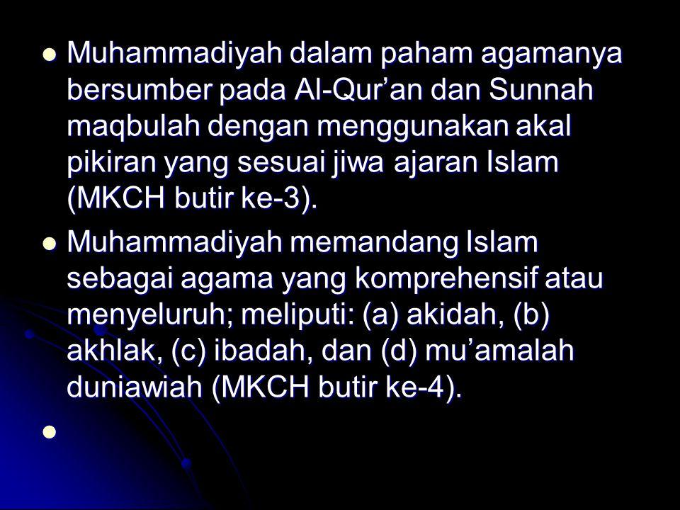 Muhammadiyah dalam paham agamanya bersumber pada Al-Qur'an dan Sunnah maqbulah dengan menggunakan akal pikiran yang sesuai jiwa ajaran Islam (MKCH butir ke-3).