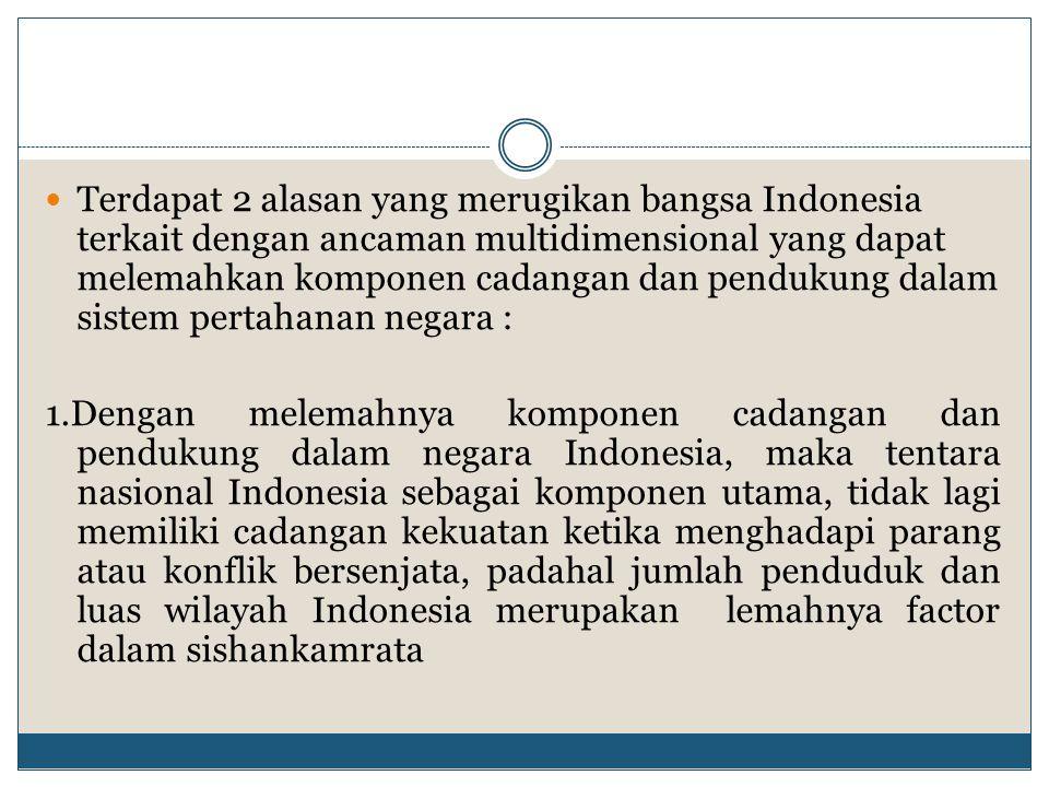 Terdapat 2 alasan yang merugikan bangsa Indonesia terkait dengan ancaman multidimensional yang dapat melemahkan komponen cadangan dan pendukung dalam sistem pertahanan negara :
