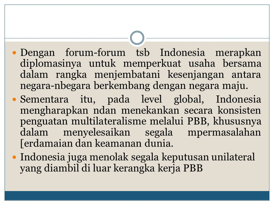 Dengan forum-forum tsb Indonesia merapkan diplomasinya untuk memperkuat usaha bersama dalam rangka menjembatani kesenjangan antara negara-nbegara berkembang dengan negara maju.