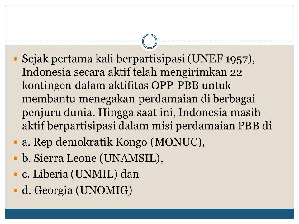 Sejak pertama kali berpartisipasi (UNEF 1957), Indonesia secara aktif telah mengirimkan 22 kontingen dalam aktifitas OPP-PBB untuk membantu menegakan perdamaian di berbagai penjuru dunia. Hingga saat ini, Indonesia masih aktif berpartisipasi dalam misi perdamaian PBB di