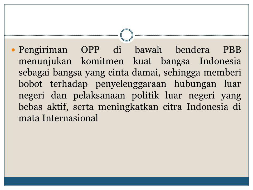 Pengiriman OPP di bawah bendera PBB menunjukan komitmen kuat bangsa Indonesia sebagai bangsa yang cinta damai, sehingga memberi bobot terhadap penyelenggaraan hubungan luar negeri dan pelaksanaan politik luar negeri yang bebas aktif, serta meningkatkan citra Indonesia di mata Internasional