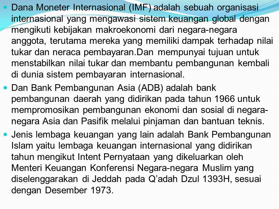 Dana Moneter Internasional (IMF) adalah sebuah organisasi internasional yang mengawasi sistem keuangan global dengan mengikuti kebijakan makroekonomi dari negara-negara anggota, terutama mereka yang memiliki dampak terhadap nilai tukar dan neraca pembayaran.Dan mempunyai tujuan untuk menstabilkan nilai tukar dan membantu pembangunan kembali di dunia sistem pembayaran internasional.