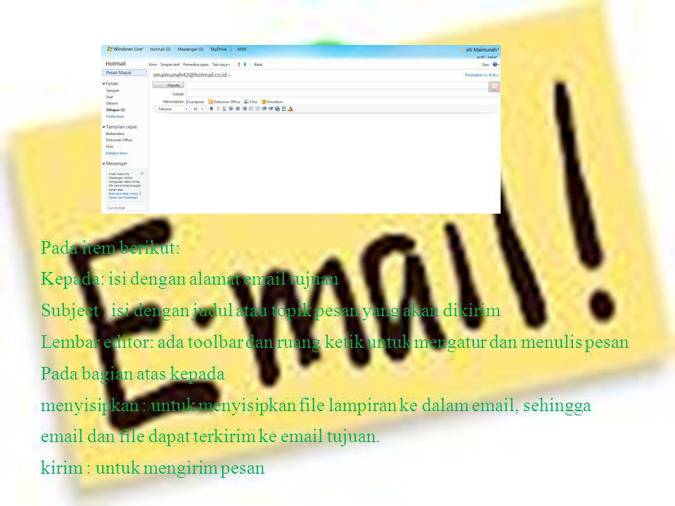 Pada item berikut: Kepada: isi dengan alamat email tujuan Subject : isi dengan judul atau topik pesan yang akan dikirim Lembar editor: ada toolbar dan ruang ketik untuk mengatur dan menulis pesan Pada bagian atas kepada menyisipkan : untuk menyisipkan file lampiran ke dalam email, sehingga email dan file dapat terkirim ke email tujuan.