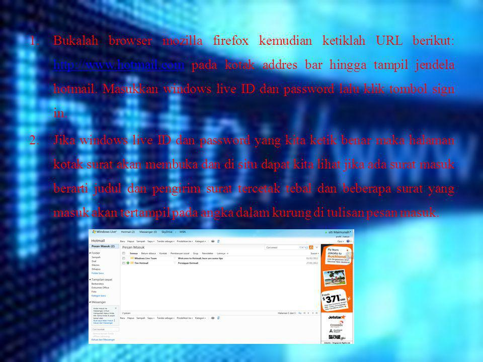 Bukalah browser mozilla firefox kemudian ketiklah URL berikut: http://www.hotmail.com pada kotak addres bar hingga tampil jendela hotmail. Masukkan windows live ID dan password lalu klik tombol sign in.