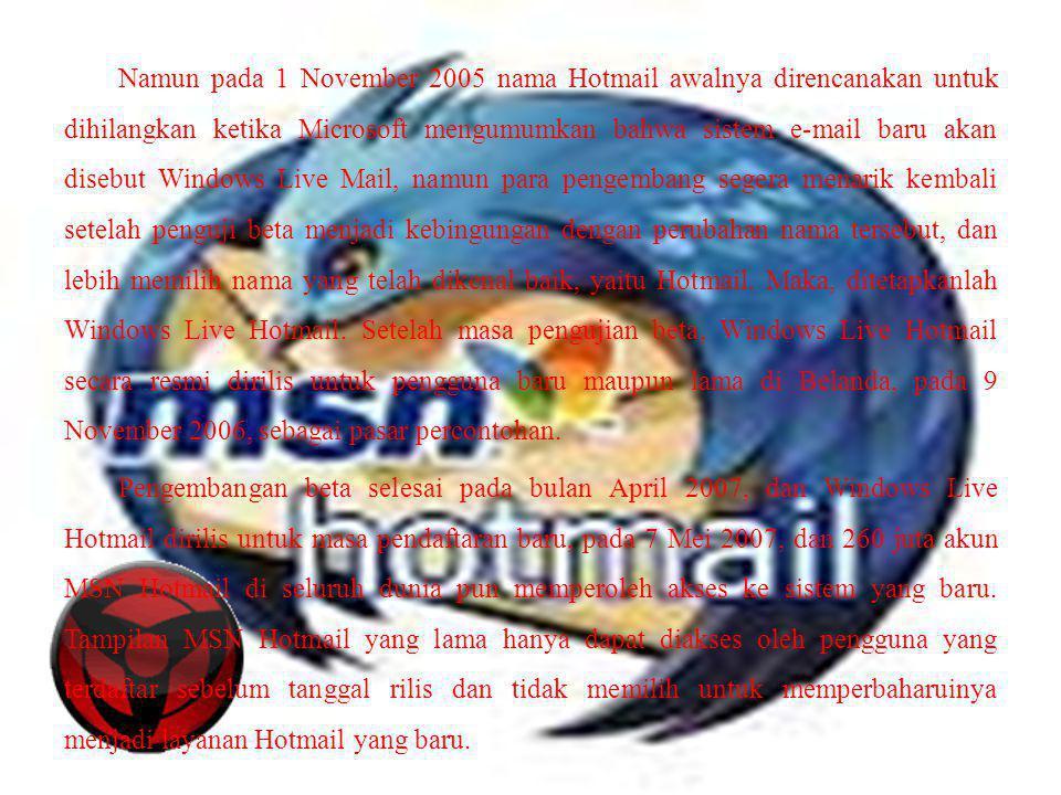 Namun pada 1 November 2005 nama Hotmail awalnya direncanakan untuk dihilangkan ketika Microsoft mengumumkan bahwa sistem e-mail baru akan disebut Windows Live Mail, namun para pengembang segera menarik kembali setelah penguji beta menjadi kebingungan dengan perubahan nama tersebut, dan lebih memilih nama yang telah dikenal baik, yaitu Hotmail.