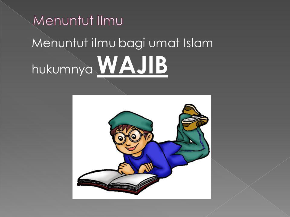 Menuntut Ilmu Menuntut ilmu bagi umat Islam hukumnya WAJIB