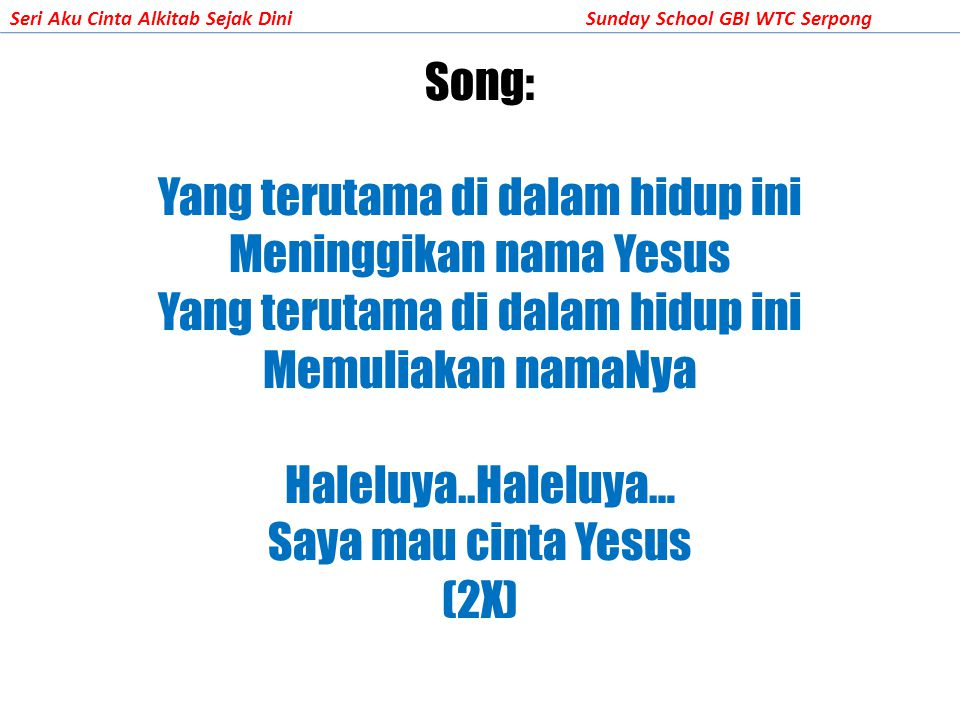 Song: Yang terutama di dalam hidup ini Meninggikan nama Yesus Yang terutama di dalam hidup ini Memuliakan namaNya Haleluya..Haleluya… Saya mau cinta Yesus (2X)