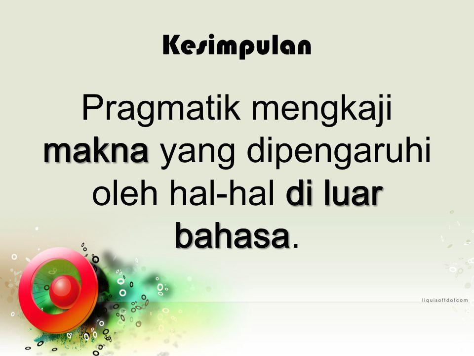 Pragmatik mengkaji makna yang dipengaruhi oleh hal-hal di luar bahasa.