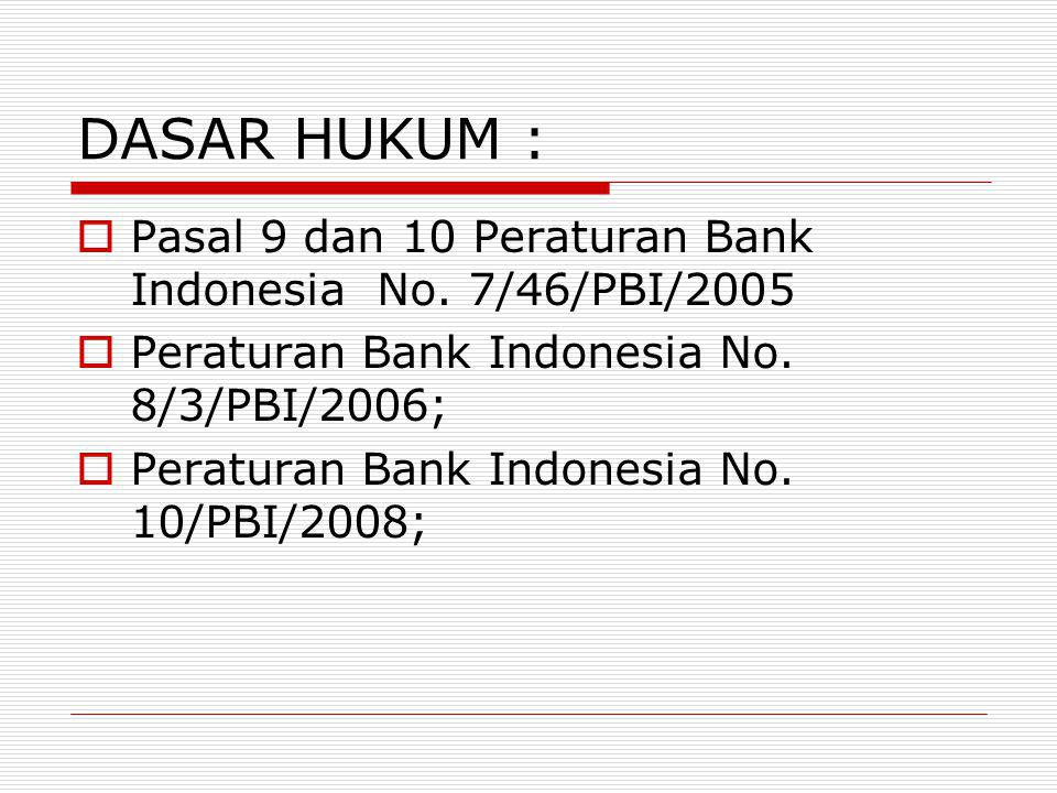 DASAR HUKUM : Pasal 9 dan 10 Peraturan Bank Indonesia No. 7/46/PBI/2005. Peraturan Bank Indonesia No. 8/3/PBI/2006;