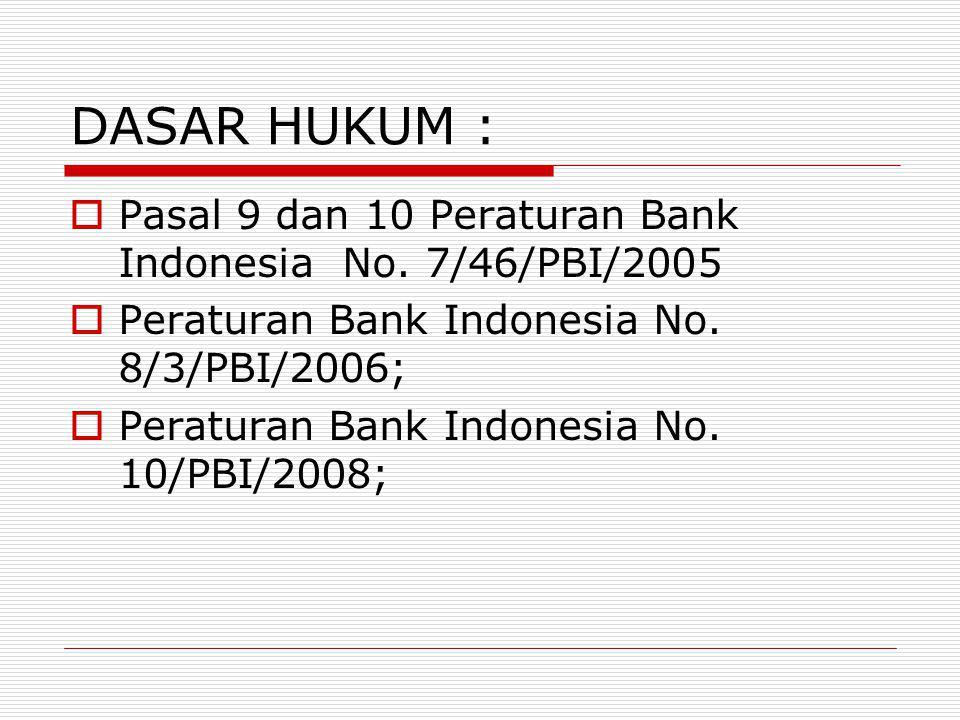 DASAR HUKUM : Pasal 9 dan 10 Peraturan Bank Indonesia No. 7/46/PBI/2005. Peraturan Bank Indonesia No. 8/3/PBI/2006;