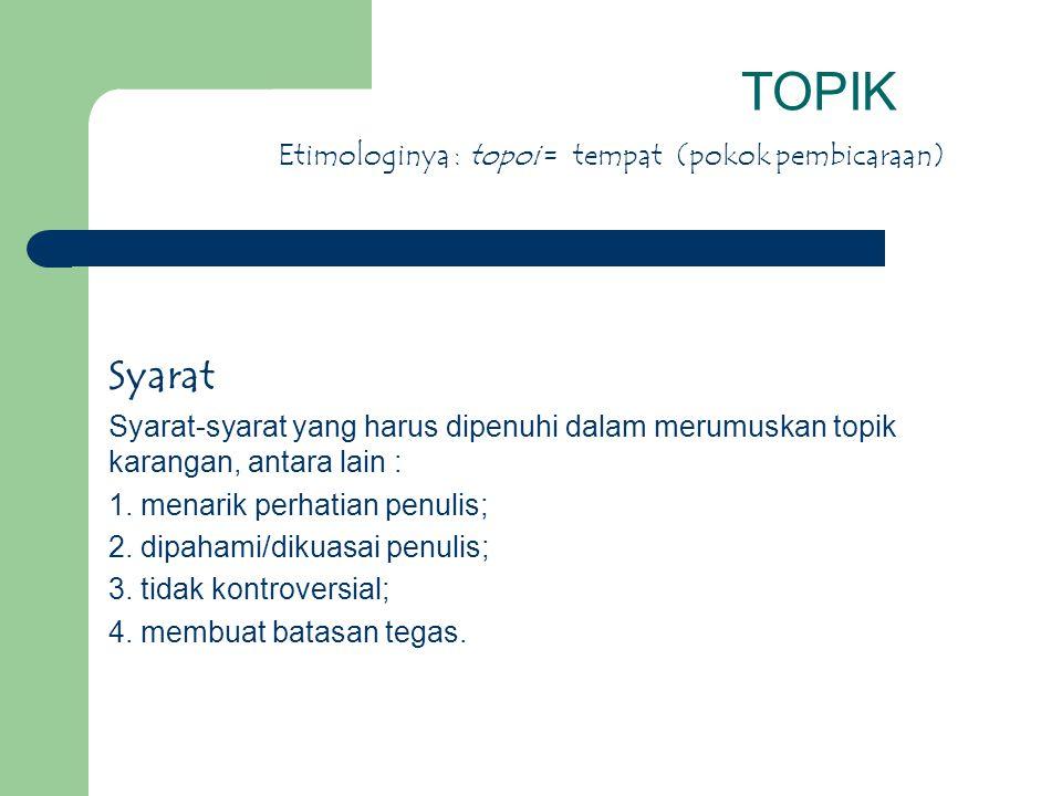 TOPIK Syarat Etimologinya : topoi = tempat (pokok pembicaraan)