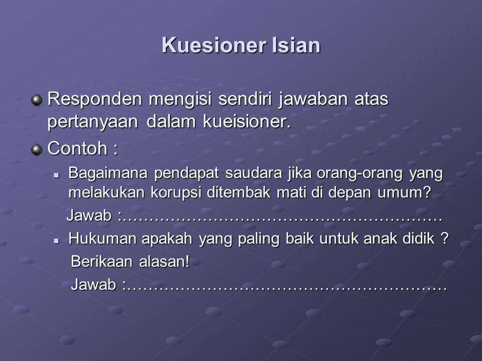 Kuesioner Isian Responden mengisi sendiri jawaban atas pertanyaan dalam kueisioner. Contoh :