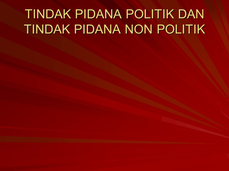 TINDAK PIDANA POLITIK DAN TINDAK PIDANA NON POLITIK