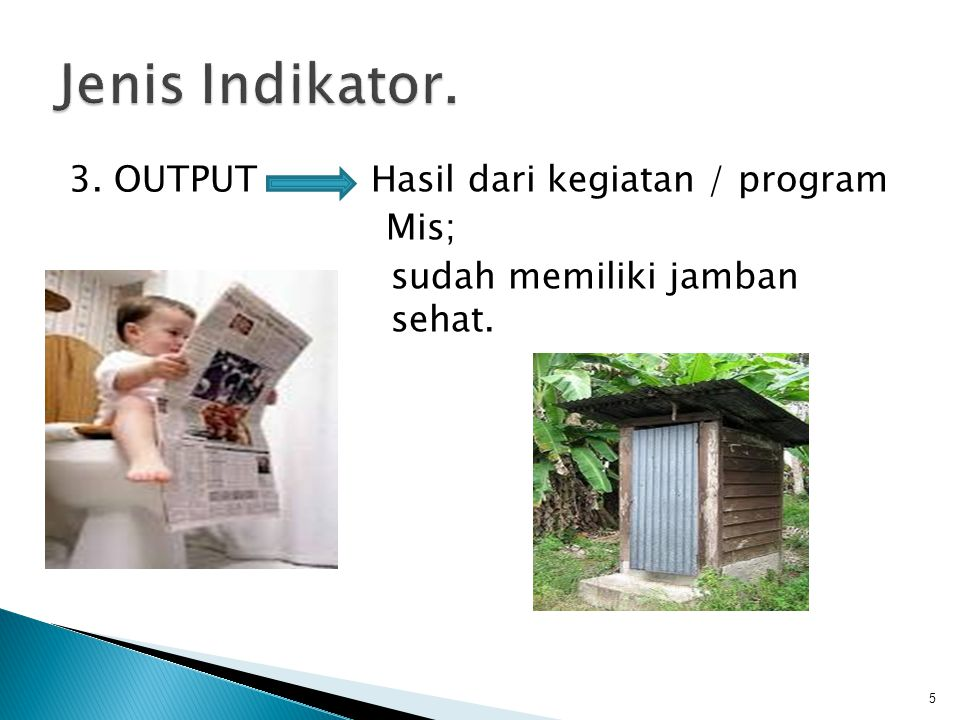 Jenis Indikator. 3. OUTPUT Hasil dari kegiatan / program Mis; sudah memiliki jamban sehat.