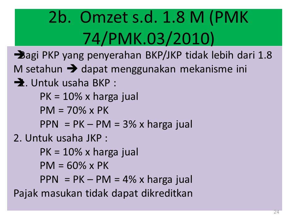 2b. Omzet s.d. 1.8 M (PMK 74/PMK.03/2010) Bagi PKP yang penyerahan BKP/JKP tidak lebih dari 1.8 M setahun  dapat menggunakan mekanisme ini.