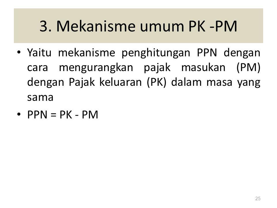 3. Mekanisme umum PK -PM Yaitu mekanisme penghitungan PPN dengan cara mengurangkan pajak masukan (PM) dengan Pajak keluaran (PK) dalam masa yang sama.