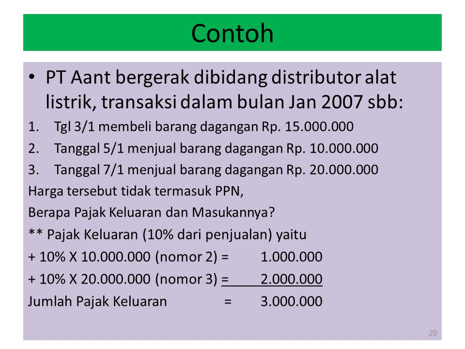 Contoh PT Aant bergerak dibidang distributor alat listrik, transaksi dalam bulan Jan 2007 sbb: Tgl 3/1 membeli barang dagangan Rp. 15.000.000.