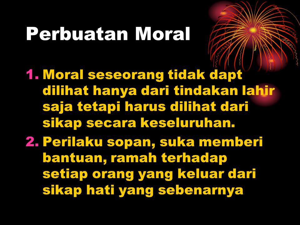 Perbuatan Moral Moral seseorang tidak dapt dilihat hanya dari tindakan lahir saja tetapi harus dilihat dari sikap secara keseluruhan.
