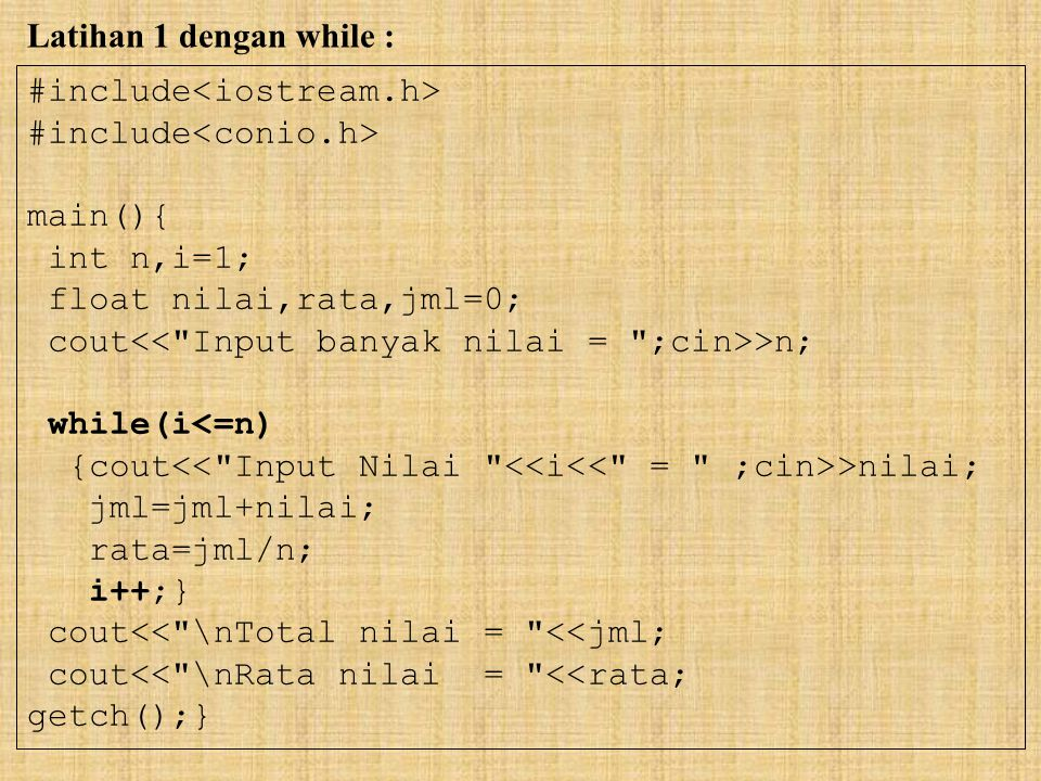 Latihan 1 dengan while : #include<iostream.h> #include<conio.h> main(){ int n,i=1; float nilai,rata,jml=0;