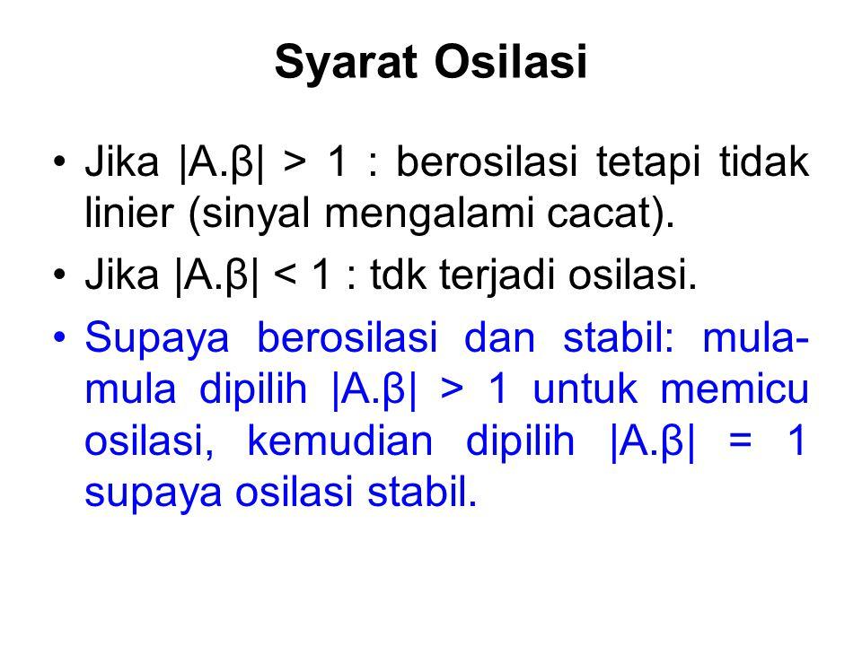 Syarat Osilasi Jika |A.β| > 1 : berosilasi tetapi tidak linier (sinyal mengalami cacat). Jika |A.β| < 1 : tdk terjadi osilasi.
