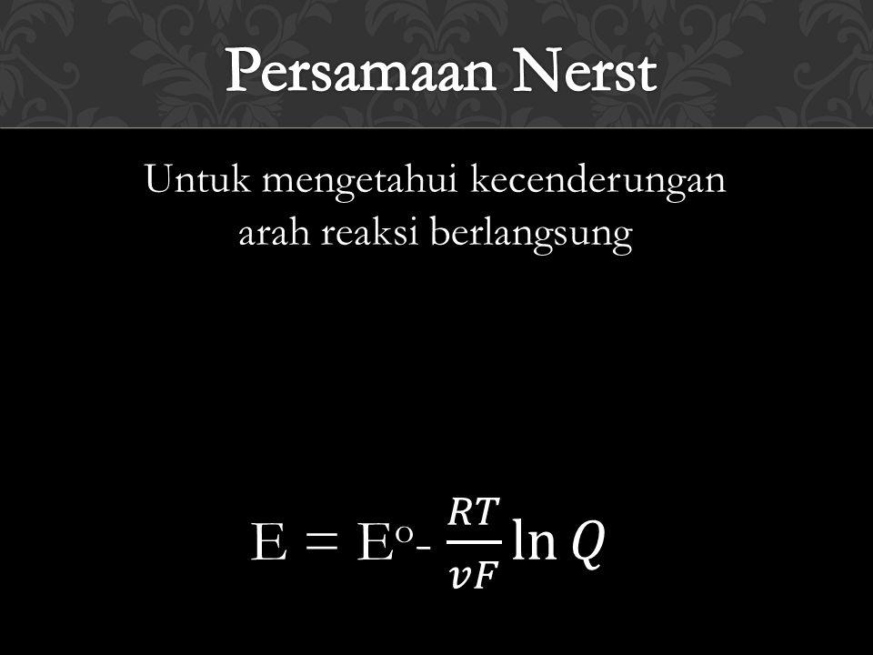 Persamaan Nerst E = Eo- 𝑅𝑇 𝑣𝐹 ln 𝑄 Untuk mengetahui kecenderungan