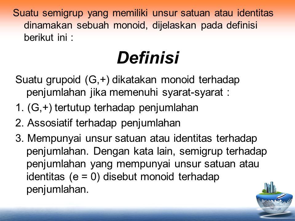 Suatu semigrup yang memiliki unsur satuan atau identitas dinamakan sebuah monoid, dijelaskan pada definisi berikut ini :