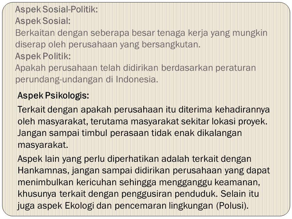 Aspek Sosial-Politik: Aspek Sosial: Berkaitan dengan seberapa besar tenaga kerja yang mungkin diserap oleh perusahaan yang bersangkutan. Aspek Politik: Apakah perusahaan telah didirikan berdasarkan peraturan perundang-undangan di Indonesia.