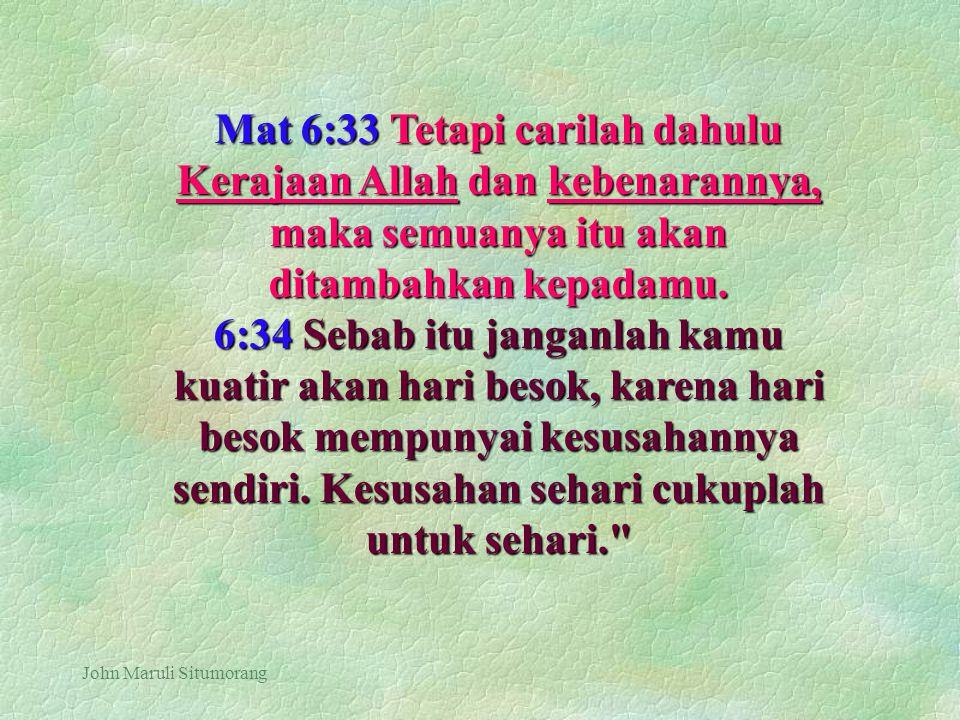 Mat 6:33 Tetapi carilah dahulu Kerajaan Allah dan kebenarannya, maka semuanya itu akan ditambahkan kepadamu.