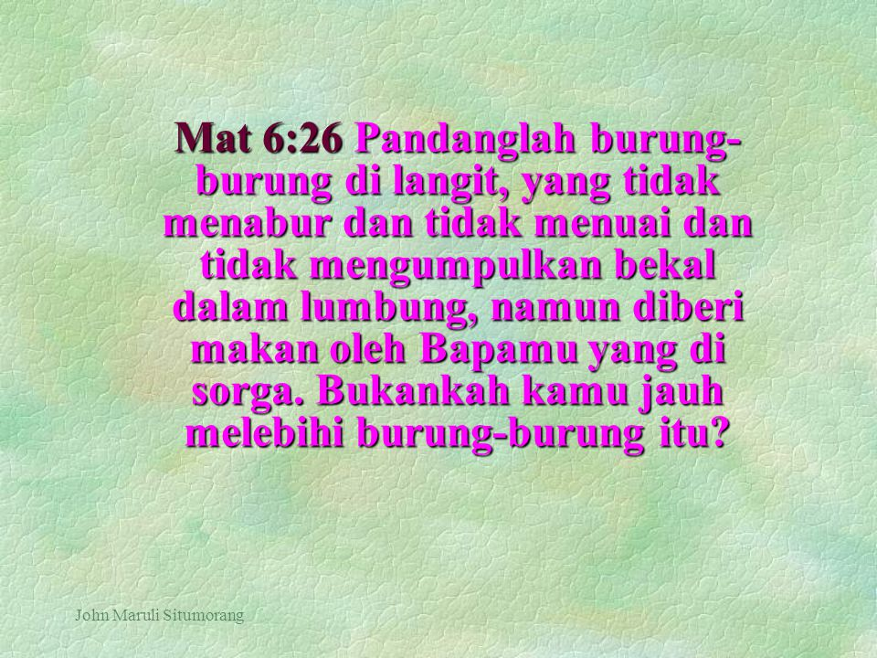 Mat 6:26 Pandanglah burung-burung di langit, yang tidak menabur dan tidak menuai dan tidak mengumpulkan bekal dalam lumbung, namun diberi makan oleh Bapamu yang di sorga. Bukankah kamu jauh melebihi burung-burung itu