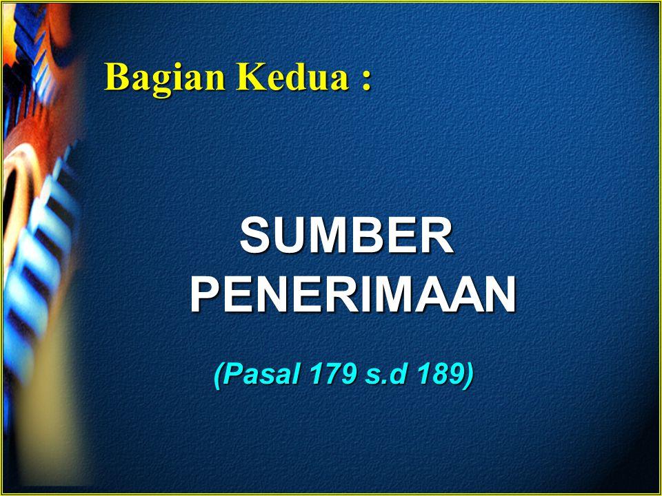 Bagian Kedua : SUMBER PENERIMAAN (Pasal 179 s.d 189)