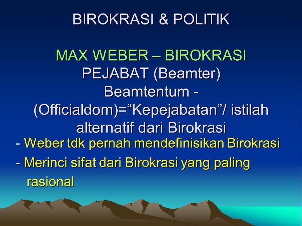 BIROKRASI & POLITIK MAX WEBER – BIROKRASI PEJABAT (Beamter) Beamtentum -(Officialdom)= Kepejabatan / istilah alternatif dari Birokrasi