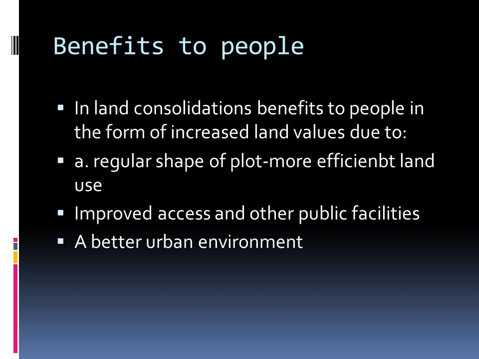 Benefits to people In land consolidations benefits to people in the form of increased land values due to: