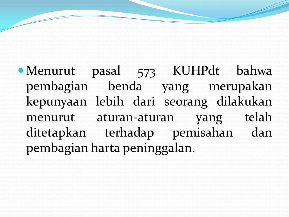 Menurut pasal 573 KUHPdt bahwa pembagian benda yang merupakan kepunyaan lebih dari seorang dilakukan menurut aturan-aturan yang telah ditetapkan terhadap pemisahan dan pembagian harta peninggalan.