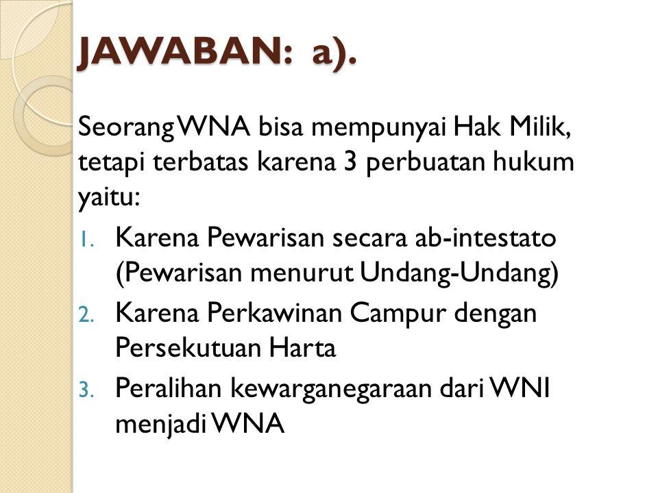 JAWABAN: a). Seorang WNA bisa mempunyai Hak Milik, tetapi terbatas karena 3 perbuatan hukum yaitu: