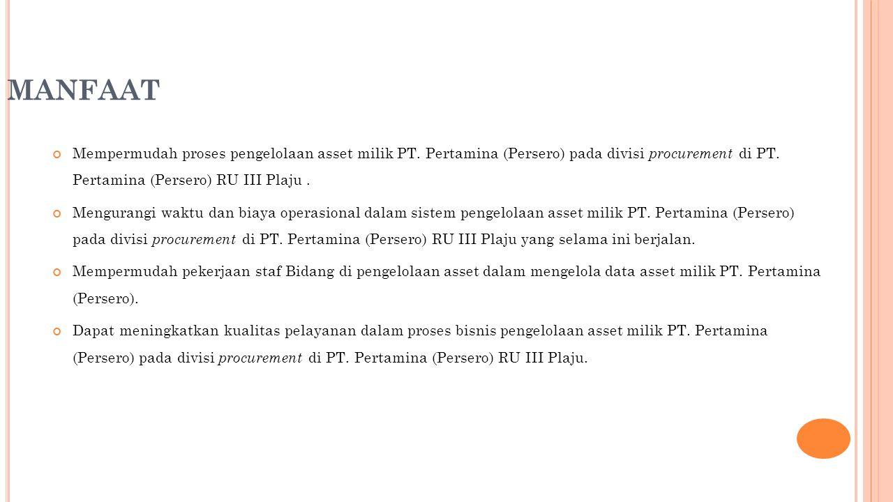 MANFAAT Mempermudah proses pengelolaan asset milik PT. Pertamina (Persero) pada divisi procurement di PT. Pertamina (Persero) RU III Plaju .