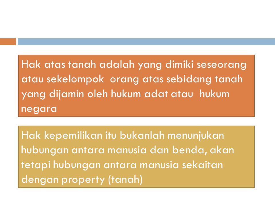 Hak atas tanah adalah yang dimiki seseorang atau sekelompok orang atas sebidang tanah yang dijamin oleh hukum adat atau hukum negara