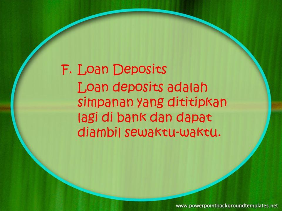 Loan Deposits Loan deposits adalah simpanan yang dititipkan lagi di bank dan dapat diambil sewaktu-waktu.