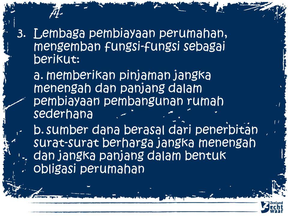 Lembaga pembiayaan perumahan, mengemban fungsi-fungsi sebagai berikut: