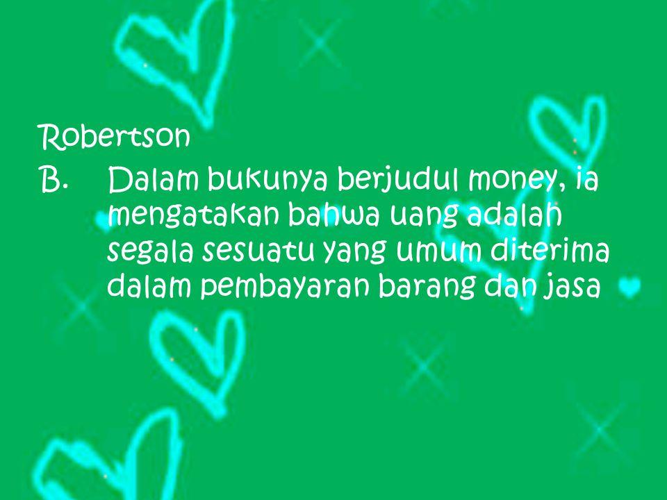 Robertson Dalam bukunya berjudul money, ia mengatakan bahwa uang adalah segala sesuatu yang umum diterima dalam pembayaran barang dan jasa.